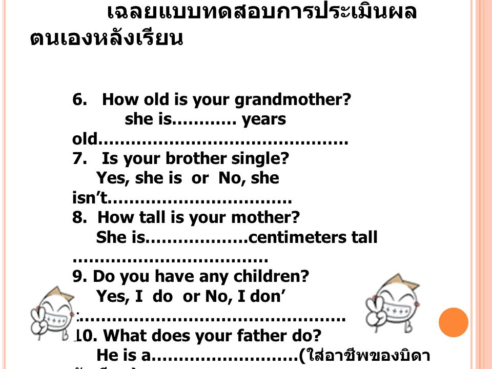 เฉลยแบบทดสอบการประเมินผล ตนเองหลังเรียน 6. How old is your grandmother? she is………… years old………………………………………. 7. Is your brother single? Yes, she is or