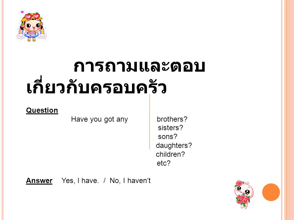 2 การถามและตอบ เกี่ยวกับครอบครัว Question Have you got any brothers? sisters? sons? daughters? children? etc? Answer Yes, I have. / No, I haven't