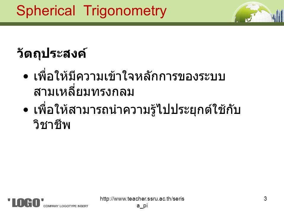 เพื่อให้มีความเข้าใจหลักการของระบบ สามเหลี่ยมทรงกลม เพื่อให้สามารถนำความรู้ไปประยุกต์ใช้กับ วิชาชีพ Spherical Trigonometry วัตถุประสงค์ 3http://www.teacher.ssru.ac.th/seris a_pi