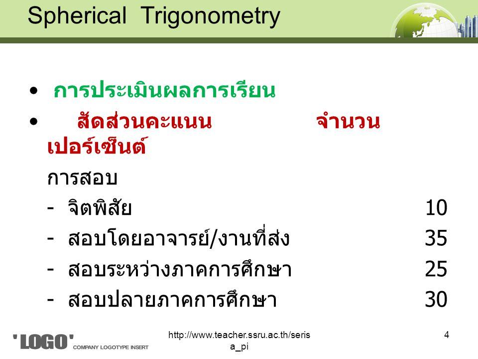 การประเมินผลการเรียน สัดส่วนคะแนนจำนวน เปอร์เซ็นต์ การสอบ - จิตพิสัย 10 - สอบโดยอาจารย์ / งานที่ส่ง 35 - สอบระหว่างภาคการศึกษา 25 - สอบปลายภาคการศึกษา 30 Spherical Trigonometry 4http://www.teacher.ssru.ac.th/seris a_pi