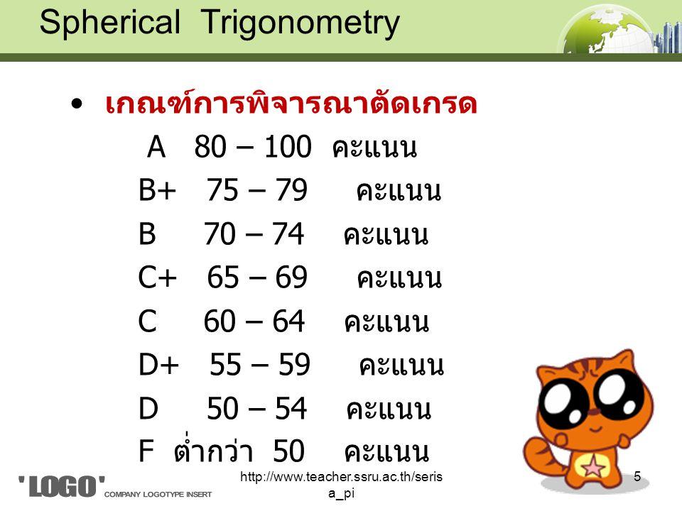 เกณฑ์การพิจารณาตัดเกรด A 80 – 100 คะแนน B+ 75 – 79 คะแนน B 70 – 74 คะแนน C+ 65 – 69 คะแนน C 60 – 64 คะแนน D+ 55 – 59 คะแนน D 50 – 54 คะแนน F ต่ำกว่า 50 คะแนน Spherical Trigonometry 5http://www.teacher.ssru.ac.th/seris a_pi