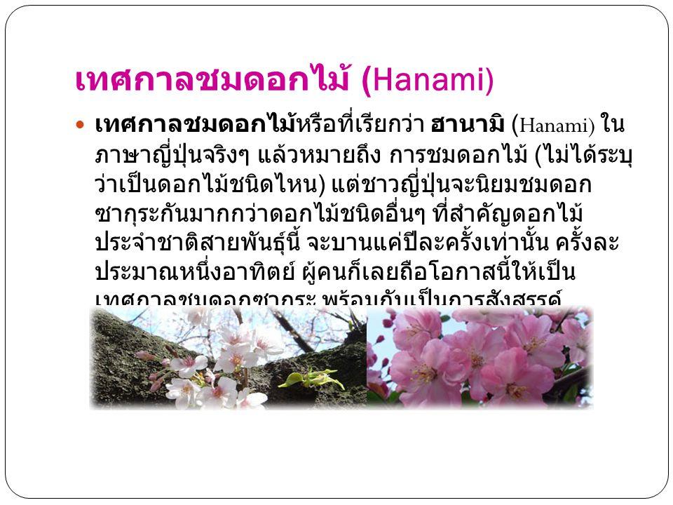 เทศกาลชมดอกไม้ (Hanami) เทศกาลชมดอกไม้หรือที่เรียกว่า ฮานามิ (Hanami) ใน ภาษาญี่ปุ่นจริงๆ แล้วหมายถึง การชมดอกไม้ ( ไม่ได้ระบุ ว่าเป็นดอกไม้ชนิดไหน )