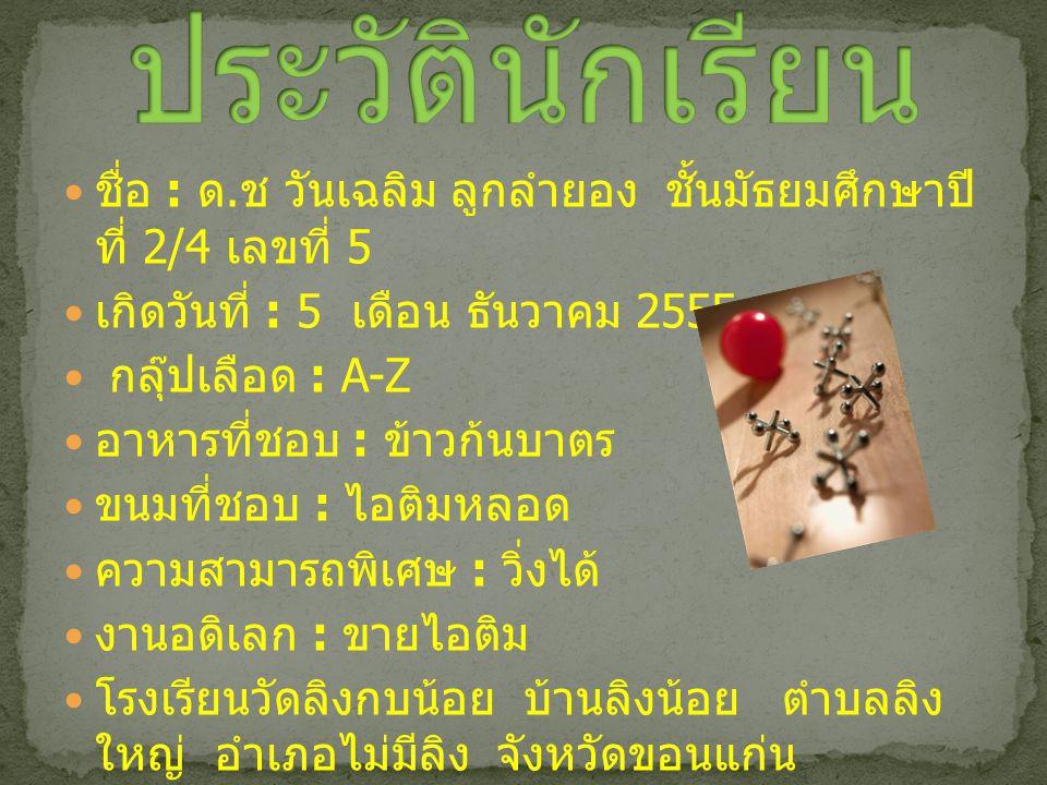 ชื่อ : ด. ช วันเฉลิม ลูกลำยอง ชั้นมัธยมศึกษาปี ที่ 2/4 เลขที่ 5 เกิดวันที่ : 5 เดือน ธันวาคม 2555 กลุ๊ปเลือด : A-Z อาหารที่ชอบ : ข้าวก้นบาตร ขนมที่ชอบ