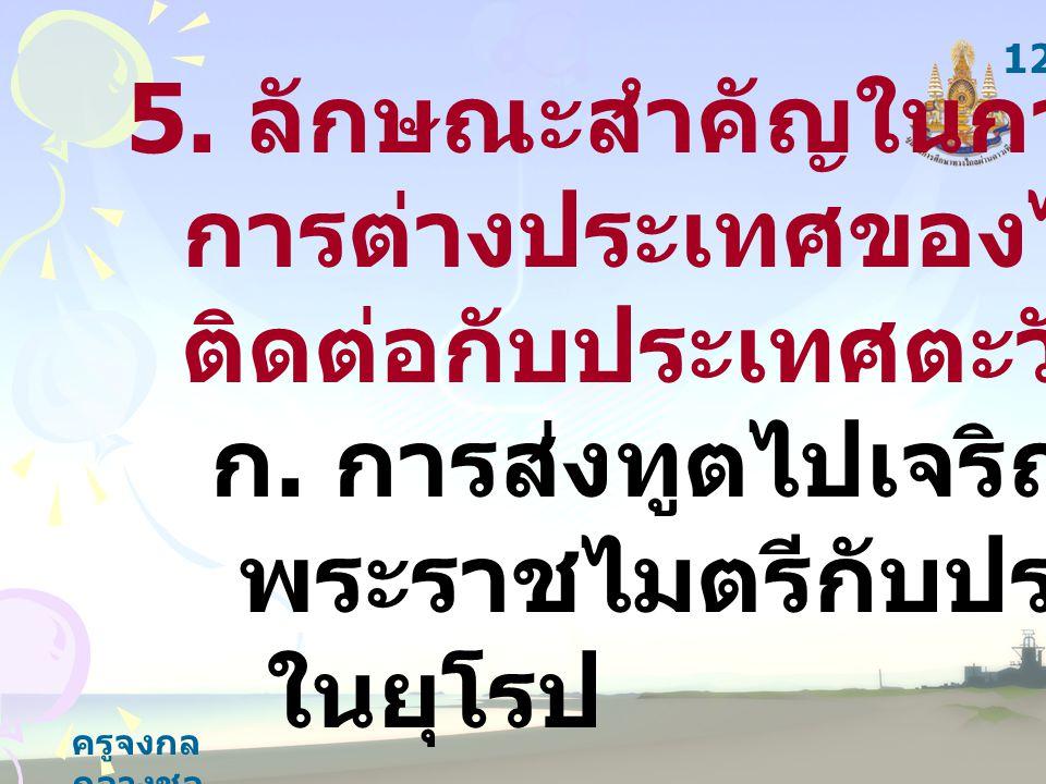 ครูจงกล กลางชล 5. ลักษณะสำคัญในการดำเนิน การต่างประเทศของไทยสมัย ติดต่อกับประเทศตะวันตกคือ ก.