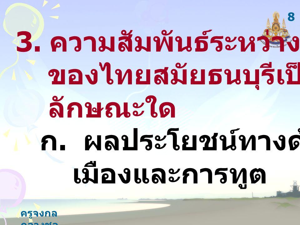 ครูจงกล กลางชล 3. ความสัมพันธ์ระหว่างประเทศ ของไทยสมัยธนบุรีเป็นไปใน ลักษณะใด ก.