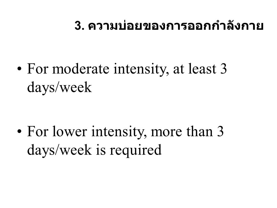 3. ความบ่อยของการออกกำลังกาย For moderate intensity, at least 3 days/week For lower intensity, more than 3 days/week is required