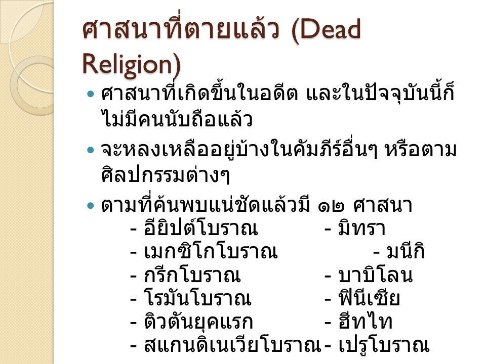 ศาสนาที่ตายแล้ว (Dead Religion) ศาสนาที่เกิดขึ้นในอดีต และในปัจจุบันนี้ก็ ไม่มีคนนับถือแล้ว จะหลงเหลืออยู่บ้างในคัมภีร์อื่นๆ หรือตาม ศิลปกรรมต่างๆ ตาม