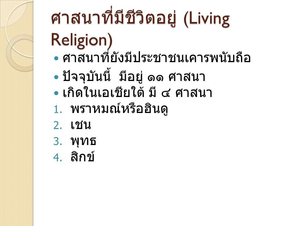 ศาสนาที่มีชีวิตอยู่ (Living Religion) ศาสนาที่ยังมีประชาชนเคารพนับถือ ปัจจุบันนี้ มีอยู่ ๑๑ ศาสนา เกิดในเอเชียใต้ มี ๔ ศาสนา 1. พราหมณ์หรือฮินดู 2. เช