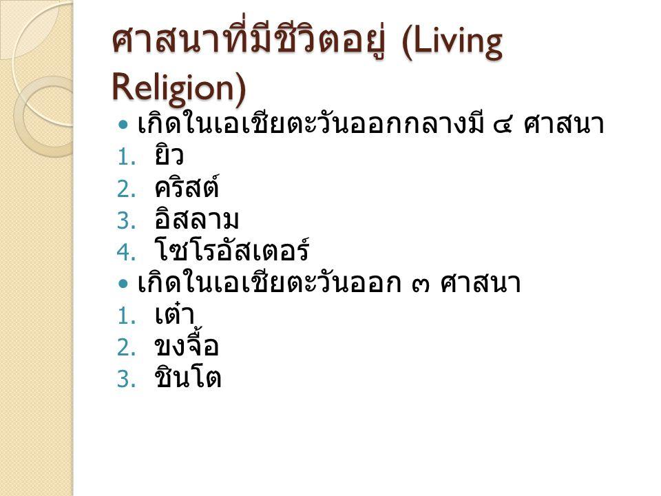 ศาสนาที่มีชีวิตอยู่ (Living Religion) เกิดในเอเชียตะวันออกกลางมี ๔ ศาสนา 1. ยิว 2. คริสต์ 3. อิสลาม 4. โซโรอัสเตอร์ เกิดในเอเชียตะวันออก ๓ ศาสนา 1. เต