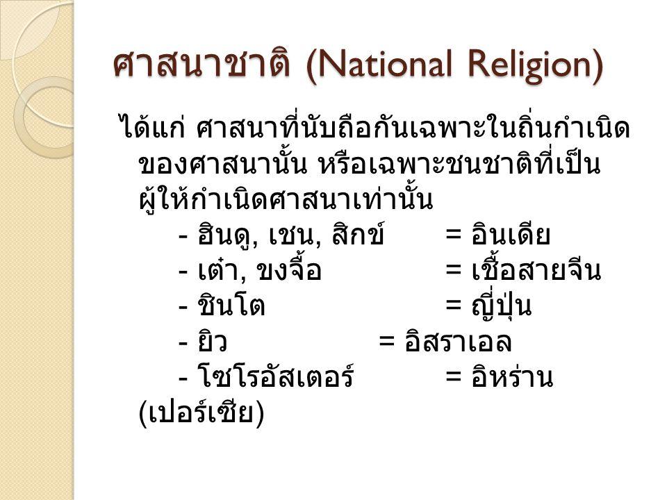 ศาสนาชาติ (National Religion) ได้แก่ ศาสนาที่นับถือกันเฉพาะในถิ่นกำเนิด ของศาสนานั้น หรือเฉพาะชนชาติที่เป็น ผู้ให้กำเนิดศาสนาเท่านั้น - ฮินดู, เชน, สิ