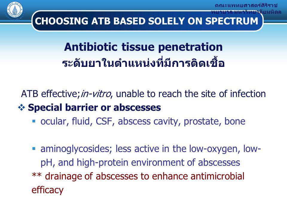 คณะแพทยศาสตร์ศิริราช พยาบาล มหาวิทยาลัยมหิดล CHOOSING ATB BASED SOLELY ON SPECTRUM Antibiotic tissue penetration ระดับยาในตำแหน่งที่มีการติดเชื้อ ATB effective;in-vitro, unable to reach the site of infection  Special barrier or abscesses  ocular, fluid, CSF, abscess cavity, prostate, bone  aminoglycosides; less active in the low-oxygen, low- pH, and high-protein environment of abscesses ** drainage of abscesses to enhance antimicrobial efficacy