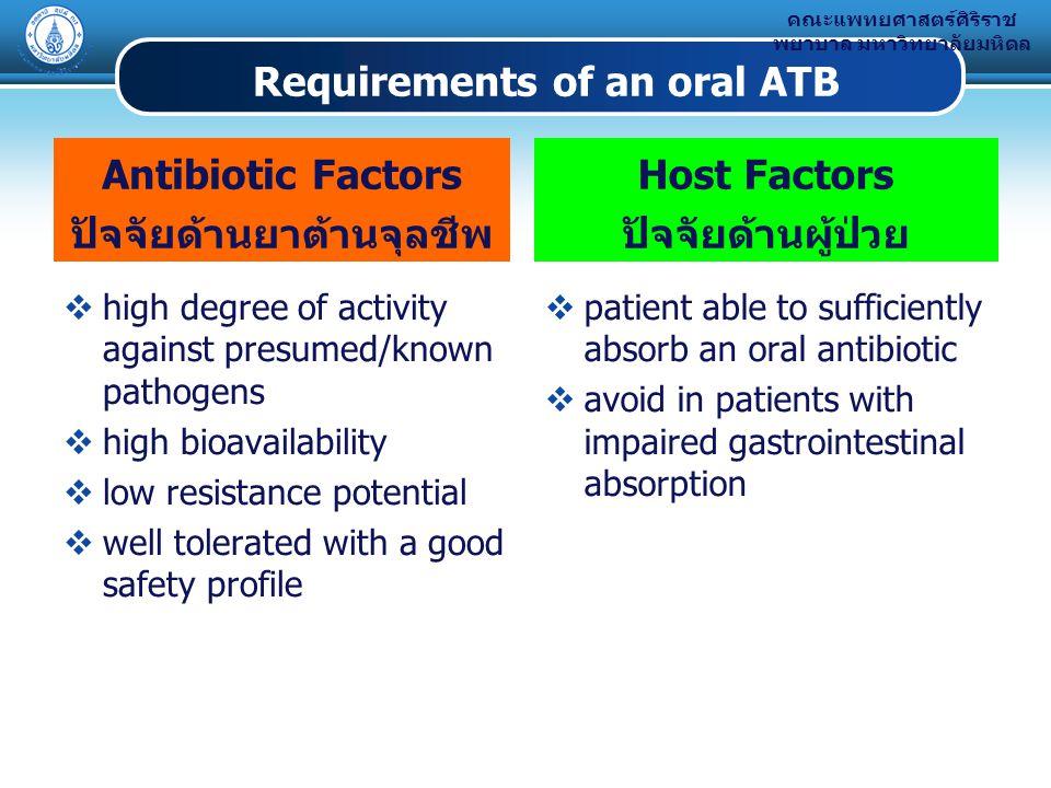 คณะแพทยศาสตร์ศิริราช พยาบาล มหาวิทยาลัยมหิดล Requirements of an oral ATB Antibiotic Factors ปัจจัยด้านยาต้านจุลชีพ  high degree of activity against presumed/known pathogens  high bioavailability  low resistance potential  well tolerated with a good safety profile Host Factors ปัจจัยด้านผู้ป่วย  patient able to sufficiently absorb an oral antibiotic  avoid in patients with impaired gastrointestinal absorption