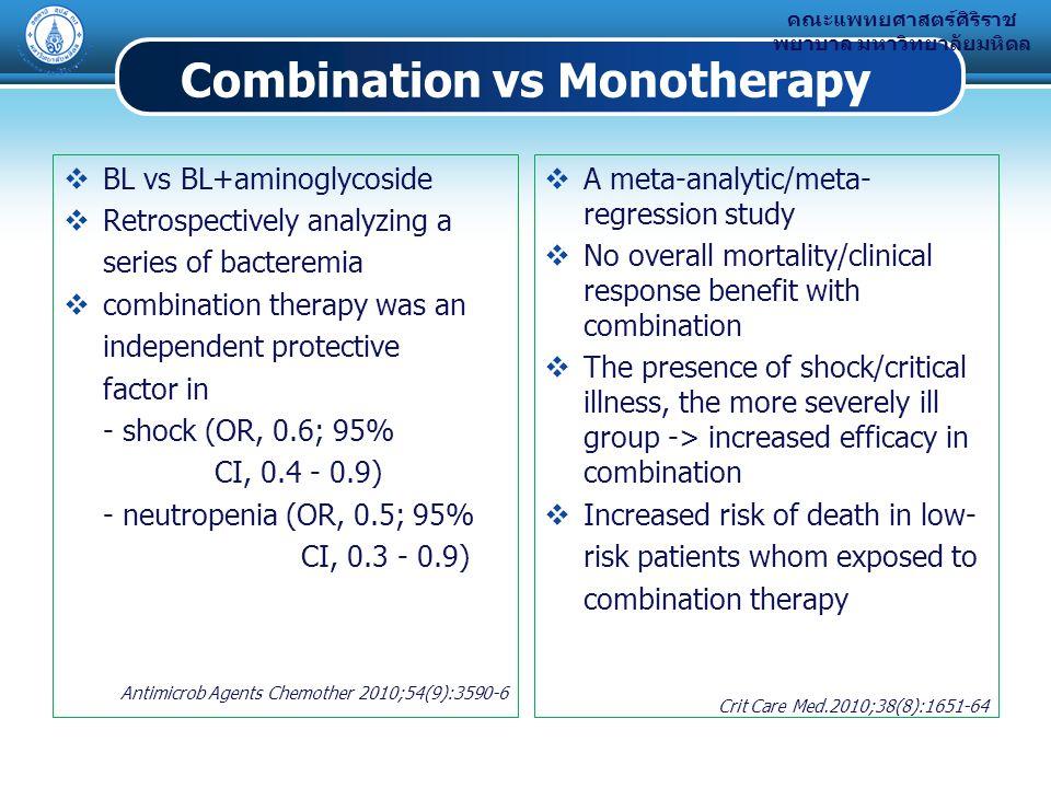 คณะแพทยศาสตร์ศิริราช พยาบาล มหาวิทยาลัยมหิดล Combination vs Monotherapy  BL vs BL+aminoglycoside  Retrospectively analyzing a series of bacteremia  combination therapy was an independent protective factor in - shock (OR, 0.6; 95% CI, 0.4 - 0.9) - neutropenia (OR, 0.5; 95% CI, 0.3 - 0.9) Antimicrob Agents Chemother 2010;54(9):3590-6  A meta-analytic/meta- regression study  No overall mortality/clinical response benefit with combination  The presence of shock/critical illness, the more severely ill group -> increased efficacy in combination  Increased risk of death in low- risk patients whom exposed to combination therapy Crit Care Med.2010;38(8):1651-64