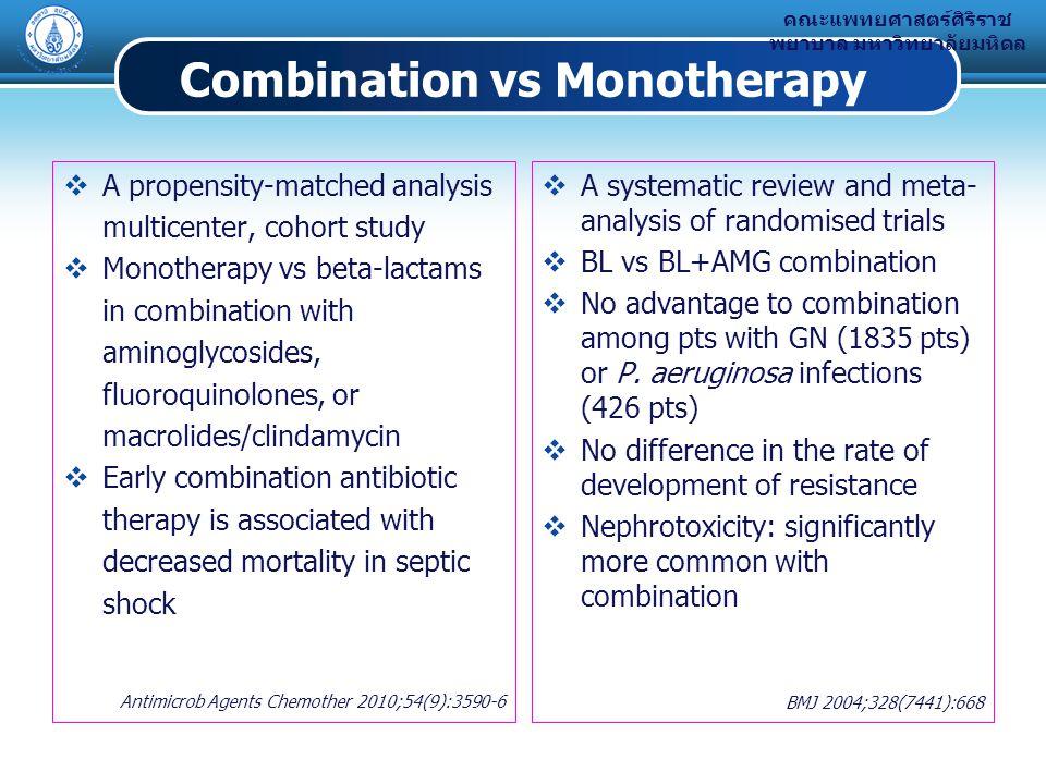 คณะแพทยศาสตร์ศิริราช พยาบาล มหาวิทยาลัยมหิดล Combination vs Monotherapy  A propensity-matched analysis multicenter, cohort study  Monotherapy vs beta-lactams in combination with aminoglycosides, fluoroquinolones, or macrolides/clindamycin  Early combination antibiotic therapy is associated with decreased mortality in septic shock Antimicrob Agents Chemother 2010;54(9):3590-6  A systematic review and meta- analysis of randomised trials  BL vs BL+AMG combination  No advantage to combination among pts with GN (1835 pts) or P.
