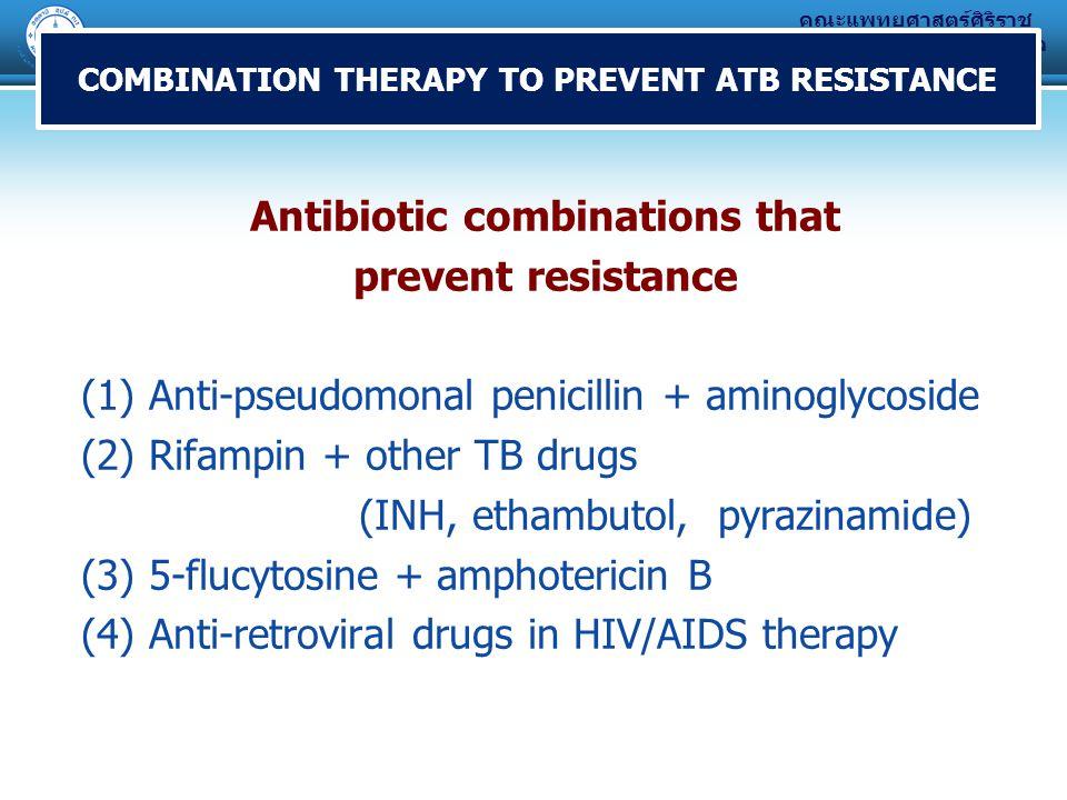 คณะแพทยศาสตร์ศิริราช พยาบาล มหาวิทยาลัยมหิดล COMBINATION THERAPY TO PREVENT ATB RESISTANCE Antibiotic combinations that prevent resistance (1) Anti-pseudomonal penicillin + aminoglycoside (2) Rifampin + other TB drugs (INH, ethambutol, pyrazinamide) (3) 5-flucytosine + amphotericin B (4) Anti-retroviral drugs in HIV/AIDS therapy