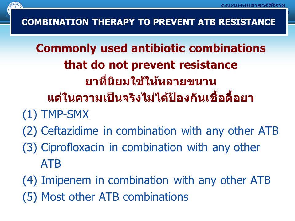 คณะแพทยศาสตร์ศิริราช พยาบาล มหาวิทยาลัยมหิดล Commonly used antibiotic combinations that do not prevent resistance ยาที่นิยมใช้ให้หลายขนาน แต่ในความเป็นจริงไม่ได้ป้องกันเชื้อดื้อยา (1) TMP-SMX (2) Ceftazidime in combination with any other ATB (3) Ciprofloxacin in combination with any other ATB (4) Imipenem in combination with any other ATB (5) Most other ATB combinations COMBINATION THERAPY TO PREVENT ATB RESISTANCE