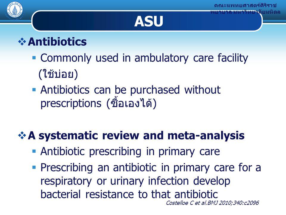 คณะแพทยศาสตร์ศิริราช พยาบาล มหาวิทยาลัยมหิดล ASU  Antibiotics  Commonly used in ambulatory care facility (ใช้บ่อย)  Antibiotics can be purchased without prescriptions (ซื้อเองได้)  A systematic review and meta-analysis  Antibiotic prescribing in primary care  Prescribing an antibiotic in primary care for a respiratory or urinary infection develop bacterial resistance to that antibiotic Costelloe C et al.BMJ 2010;340:c2096