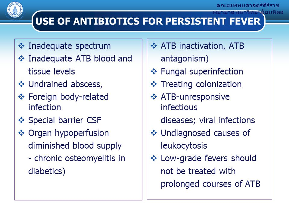 คณะแพทยศาสตร์ศิริราช พยาบาล มหาวิทยาลัยมหิดล USE OF ANTIBIOTICS FOR PERSISTENT FEVER  Inadequate spectrum  Inadequate ATB blood and tissue levels  Undrained abscess,  Foreign body-related infection  Special barrier CSF  Organ hypoperfusion diminished blood supply - chronic osteomyelitis in diabetics)  ATB inactivation, ATB antagonism)  Fungal superinfection  Treating colonization  ATB-unresponsive infectious diseases; viral infections  Undiagnosed causes of leukocytosis  Low-grade fevers should not be treated with prolonged courses of ATB