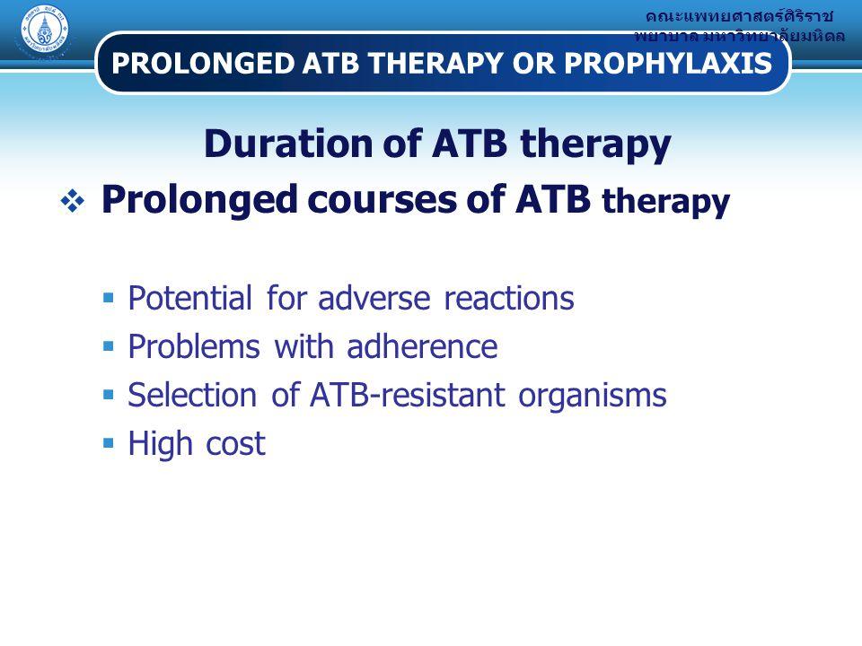 คณะแพทยศาสตร์ศิริราช พยาบาล มหาวิทยาลัยมหิดล PROLONGED ATB THERAPY OR PROPHYLAXIS Duration of ATB therapy  Prolonged courses of ATB therapy  Potential for adverse reactions  Problems with adherence  Selection of ATB-resistant organisms  High cost