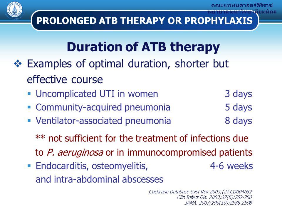 คณะแพทยศาสตร์ศิริราช พยาบาล มหาวิทยาลัยมหิดล PROLONGED ATB THERAPY OR PROPHYLAXIS Duration of ATB therapy  Examples of optimal duration, shorter but effective course  Uncomplicated UTI in women 3 days  Community-acquired pneumonia 5 days  Ventilator-associated pneumonia 8 days ** not sufficient for the treatment of infections due to P.
