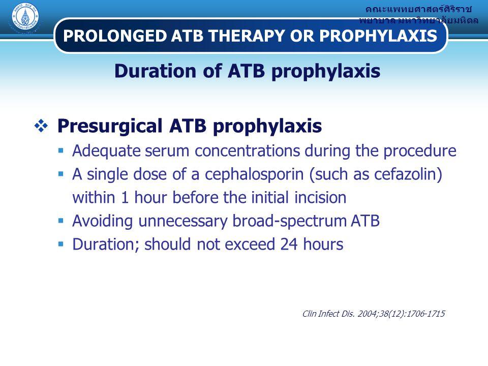 คณะแพทยศาสตร์ศิริราช พยาบาล มหาวิทยาลัยมหิดล PROLONGED ATB THERAPY OR PROPHYLAXIS Duration of ATB prophylaxis  Presurgical ATB prophylaxis  Adequate serum concentrations during the procedure  A single dose of a cephalosporin (such as cefazolin) within 1 hour before the initial incision  Avoiding unnecessary broad-spectrum ATB  Duration; should not exceed 24 hours Clin Infect Dis.
