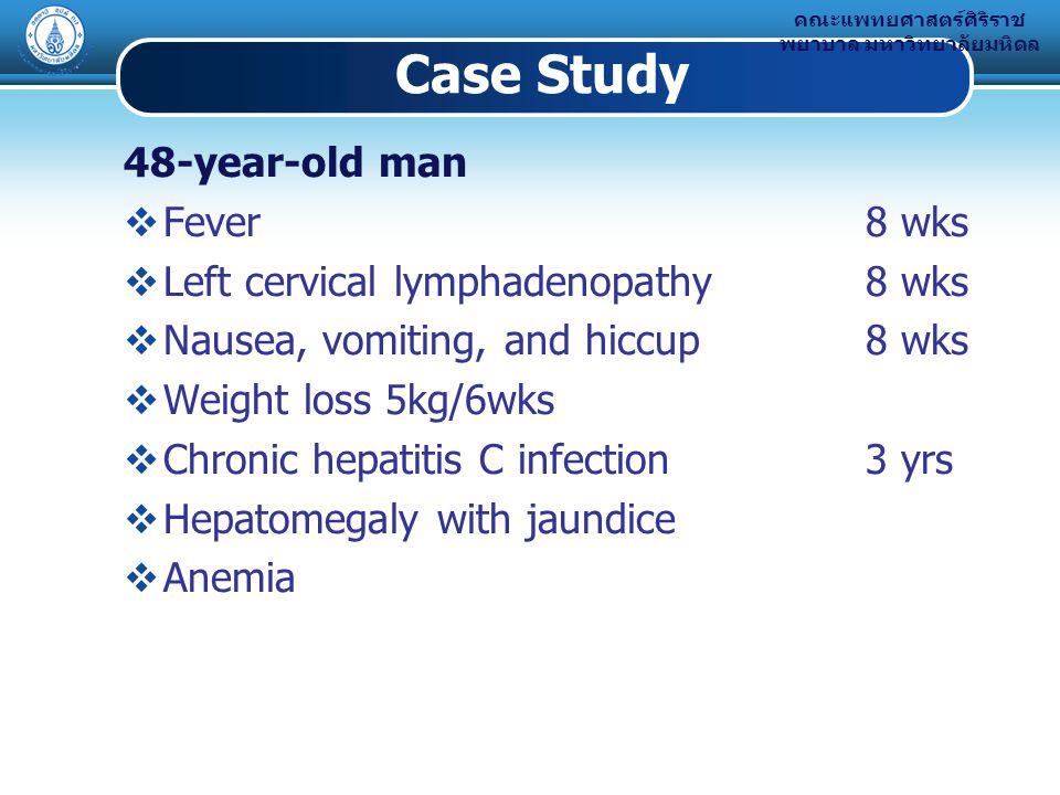 คณะแพทยศาสตร์ศิริราช พยาบาล มหาวิทยาลัยมหิดล Case Study 48-year-old man  Fever 8 wks  Left cervical lymphadenopathy 8 wks  Nausea, vomiting, and hiccup8 wks  Weight loss 5kg/6wks  Chronic hepatitis C infection3 yrs  Hepatomegaly with jaundice  Anemia