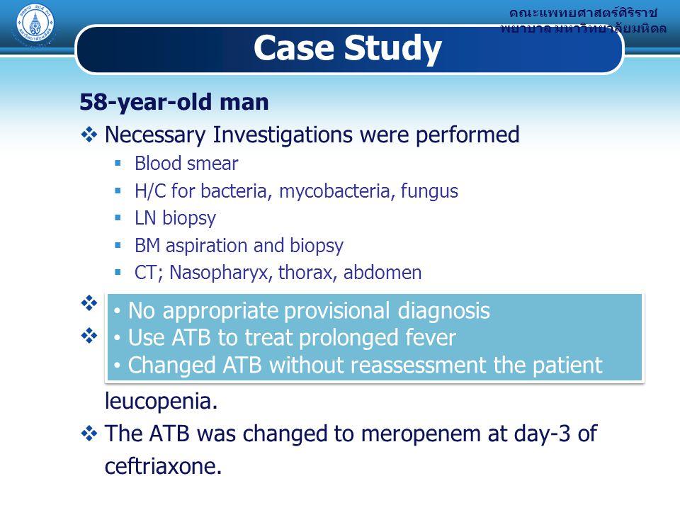 คณะแพทยศาสตร์ศิริราช พยาบาล มหาวิทยาลัยมหิดล Case Study 58-year-old man  Necessary Investigations were performed  Blood smear  H/C for bacteria, mycobacteria, fungus  LN biopsy  BM aspiration and biopsy  CT; Nasopharyx, thorax, abdomen  He was treated with ceftriaxone 2g iv, OD for 3 days.