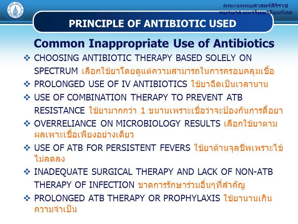 คณะแพทยศาสตร์ศิริราช พยาบาล มหาวิทยาลัยมหิดล PRINCIPLE OF ANTIBIOTIC USED Common Inappropriate Use of Antibiotics  CHOOSING ANTIBIOTIC THERAPY BASED SOLELY ON SPECTRUM เลือกใช้ยาโดยดูแต่ความสามารถในการครอบคลุมเชื้อ  PROLONGED USE OF IV ANTIBIOTICS ใช้ยาฉีดเป็นเวลานาน  USE OF COMBINATION THERAPY TO PREVENT ATB RESISTANCE ใช้ยามากกว่า 1 ขนานเพราะเชื่อว่าจะป้องกันการดื้อยา  OVERRELIANCE ON MICROBIOLOGY RESULTS เลือกใช้ยาตาม ผลเพาะเชื้อเพียงอย่างเดียว  USE OF ATB FOR PERSISTENT FEVERS ใช้ยาต้านจุลชีพเพราะไข้ ไม่ลดลง  INADEQUATE SURGICAL THERAPY AND LACK OF NON-ATB THERAPY OF INFECTION ขาดการรักษาร่วมอื่นๆที่สำคัญ  PROLONGED ATB THERAPY OR PROPHYLAXIS ใช้ยานานเกิน ความจำเป็น