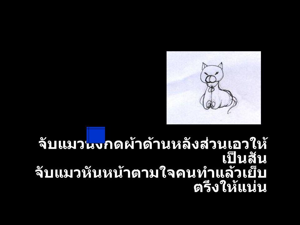 จับแมวนั่งกดผ้าด้านหลังส่วนเอวให้ เป็นสัน จับแมวหันหน้าตามใจคนทำแล้วเย็บ ตรึงให้แน่น