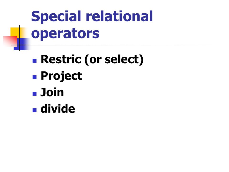 Special relational operators Restric (or select) Project Join divide