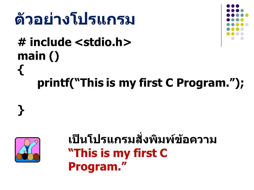 "# include main () { printf(""This is my first C Program.""); } ตัวอย่างโปรแกรม เป็นโปรแกรมสั่งพิมพ์ข้อความ ""This is my first C Program."""