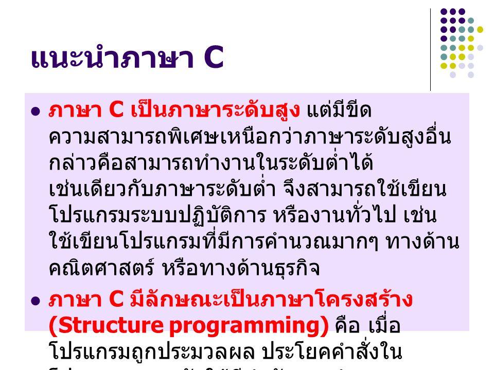 แนะนำภาษา C ภาษา C เป็นภาษาระดับสูง แต่มีขีด ความสามารถพิเศษเหนือกว่าภาษาระดับสูงอื่น กล่าวคือสามารถทำงานในระดับต่ำได้ เช่นเดียวกับภาษาระดับต่ำ จึงสามารถใช้เขียน โปรแกรมระบบปฏิบัติการ หรืองานทั่วไป เช่น ใช้เขียนโปรแกรมที่มีการคำนวณมากๆ ทางด้าน คณิตศาสตร์ หรือทางด้านธุรกิจ ภาษา C มีลักษณะเป็นภาษาโครงสร้าง (Structure programming) คือ เมื่อ โปรแกรมถูกประมวลผล ประโยคคำสั่งใน โปรแกรมจะถูกจัดให้มีลำดับการทำงานตาม คำสั่ง เช่น คำสั่ง if-else,while หรือ do while เป็นต้น