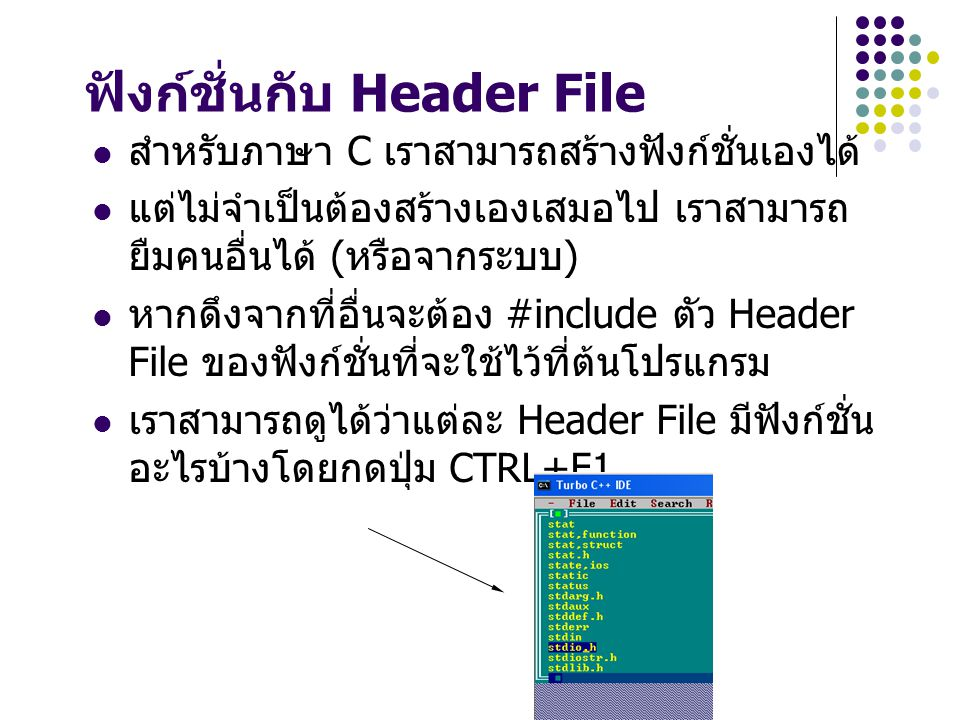 ฟังก์ชั่นกับ Header File สำหรับภาษา C เราสามารถสร้างฟังก์ชั่นเองได้ แต่ไม่จำเป็นต้องสร้างเองเสมอไป เราสามารถ ยืมคนอื่นได้ ( หรือจากระบบ ) หากดึงจากที่อื่นจะต้อง #include ตัว Header File ของฟังก์ชั่นที่จะใช้ไว้ที่ต้นโปรแกรม เราสามารถดูได้ว่าแต่ละ Header File มีฟังก์ชั่น อะไรบ้างโดยกดปุ่ม CTRL+F1
