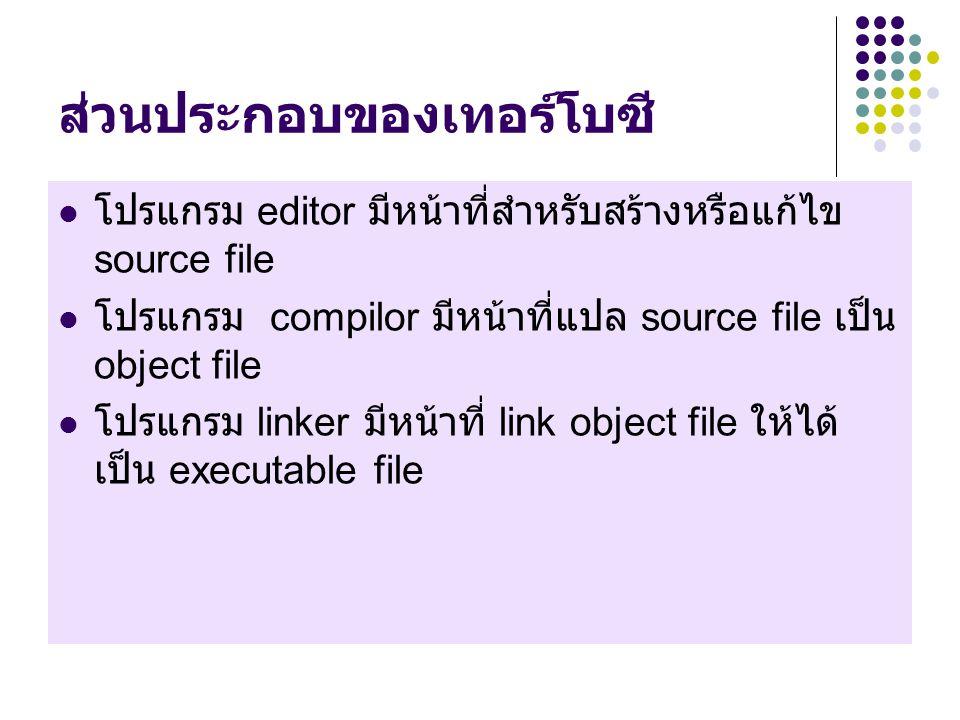 ส่วนประกอบของเทอร์โบซี โปรแกรม editor มีหน้าที่สำหรับสร้างหรือแก้ไข source file โปรแกรม compilor มีหน้าที่แปล source file เป็น object file โปรแกรม linker มีหน้าที่ link object file ให้ได้ เป็น executable file