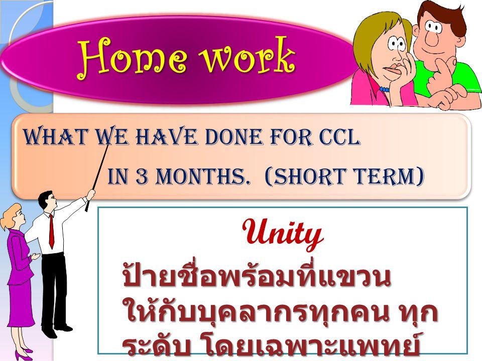 Unity ป้ายชื่อพร้อมที่แขวน ให้กับบุคลากรทุกคน ทุก ระดับ โดยเฉพาะแพทย์ Home work What we have done for CCL in 3 months. (Short term)