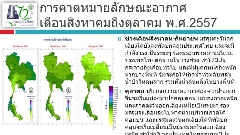 พายุหมุนเขตร้อน ( ดีเปรสชั่น โซนร้อนและไต้ฝุ่น )  ปีนี้ คาดว่าจะมีพายุหมุน เขตร้อนเคลื่อนเข้าสู่ ประเทศไทย จำนวน 2 ลูก โดยมีแนวโน้มที่จะ เคลื่อนผ่านบริเวณภาค ตะวันออกเฉียงเหนือและ ภาคเหนือ ในช่วงเดือน สิงหาคมหรือกันยายน 1 ลูก และจะเคลื่อนผ่าน บริเวณภาคใต้ในช่วง เดือนพฤศจิกายนหรือ ธันวาคมอีก 1 ลูก  ช่วงที่มีพายุหมุนเขตร้อน เคลื่อนตัวเข้าใกล้หรือ เคลื่อนผ่านประเทศไทย จะมีลักษณะของพายุลม แรง ฝนตกเป็นบริเวณ กว้าง และมีฝนตกหนักถึง หนักมากหลายพื้นที่