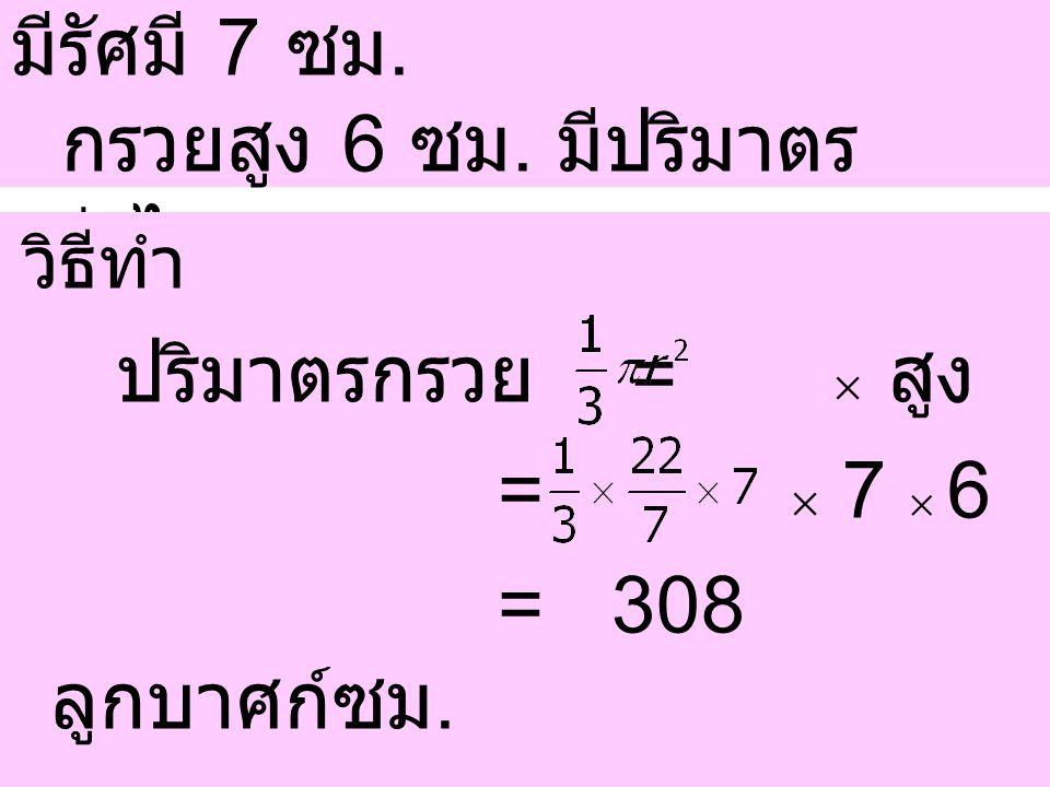 ตัวอย่างที่ 1 กรวยกลมอันหนึ่ง มีรัศมี 7 ซม. กรวยสูง 6 ซม. มีปริมาตร เท่าไร วิธีทำ ปริมาตรกรวย =  สูง =  7  6 = 308 ลูกบาศก์ซม.