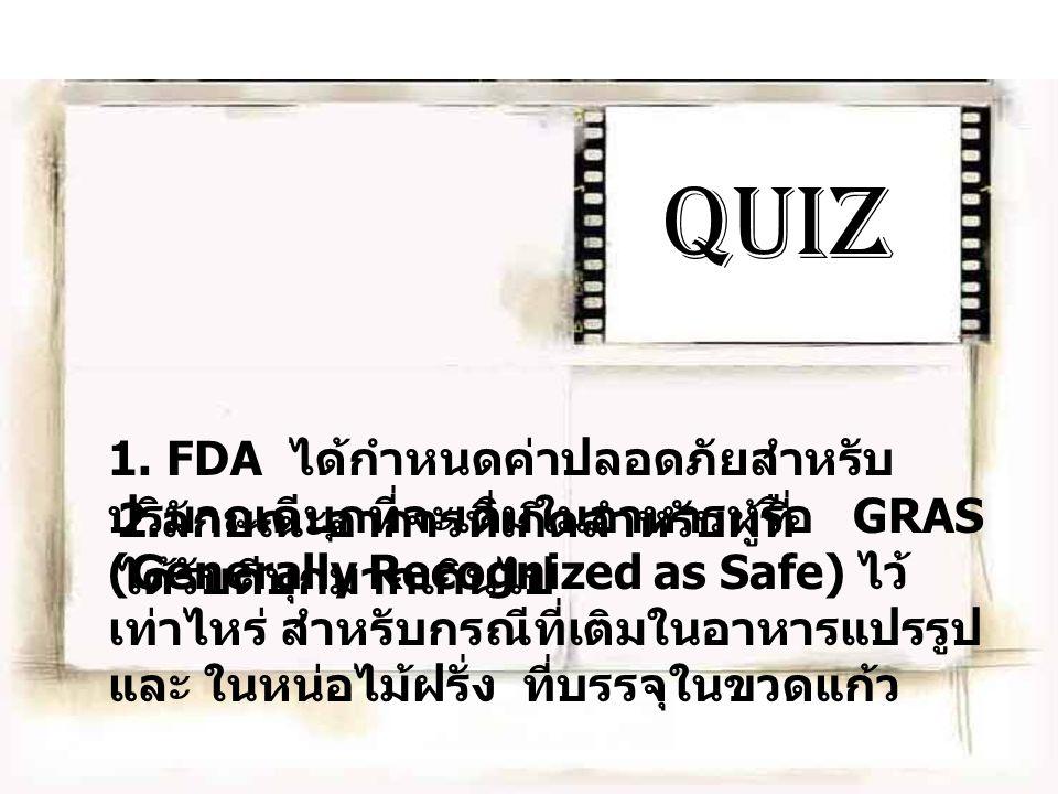 Quiz 1. FDA ได้กำหนดค่าปลอดภัยสำหรับ ปริมาณดีบุกที่จะเติมในอาหารหรือ GRAS (Generally Recognized as Safe) ไว้ เท่าไหร่ สำหรับกรณีที่เติมในอาหารแปรรูป แ