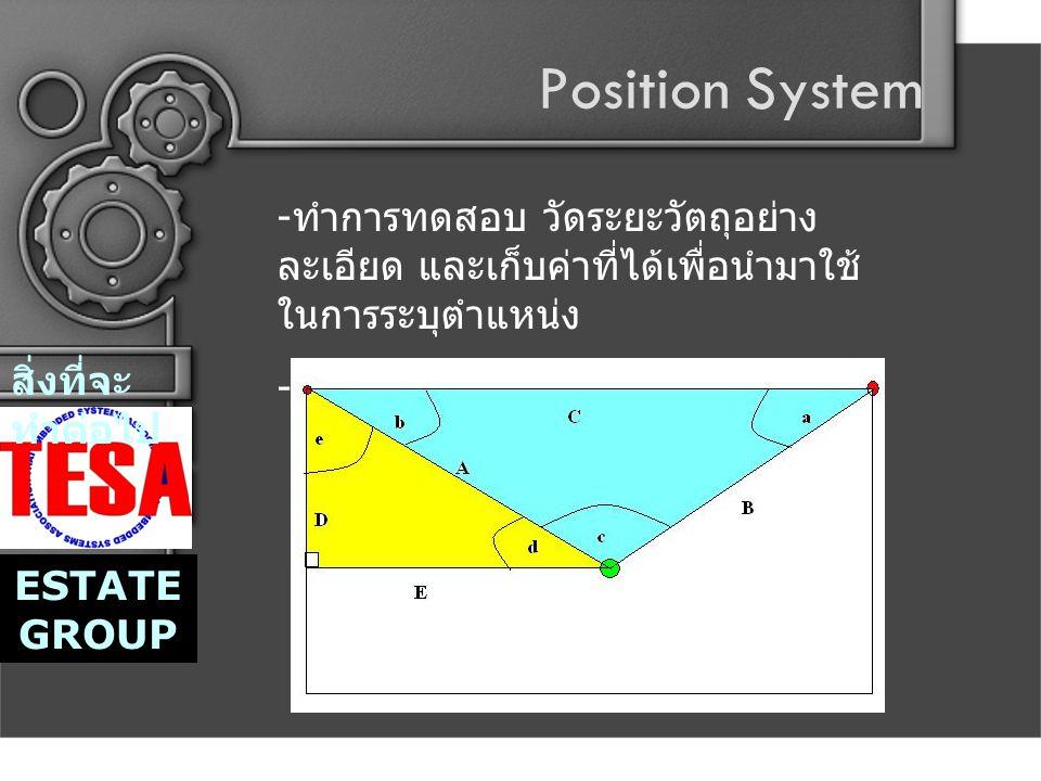 Position System สิ่งที่จะ ทำต่อไป ESTATE GROUP - ทำการทดสอบ วัดระยะวัตถุอย่าง ละเอียด และเก็บค่าที่ได้เพื่อนำมาใช้ ในการระบุตำแหน่ง - เขียนโปรแกรมเพื่อระบุตำแหน่ง