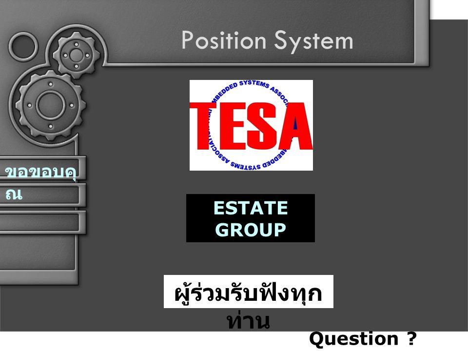 Position System ขอขอบคุ ณ ESTATE GROUP ผู้ร่วมรับฟังทุก ท่าน Question