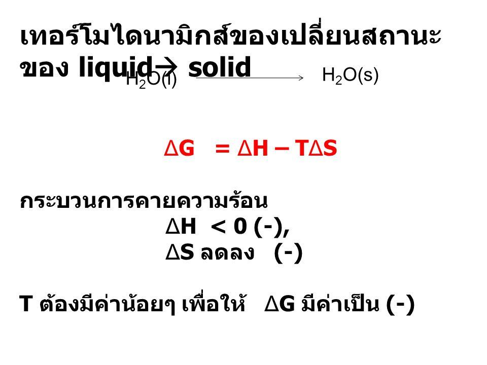 เทอร์โมไดนามิกส์ของเปลี่ยนสถานะ ของ liquid  solid ΔG = ΔH – TΔS กระบวนการคายความร้อน ΔH < 0 (-), ΔS ลดลง (-) T ต้องมีค่าน้อยๆ เพื่อให้ ΔG มีค่าเป็น (
