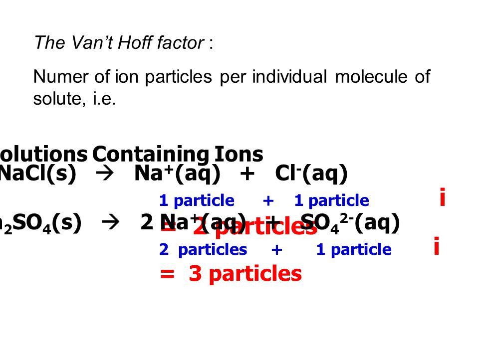 The Van't Hoff factor : Numer of ion particles per individual molecule of solute, i.e. Solutions Containing Ions NaCl(s)  Na + (aq) + Cl - (aq) 1 par