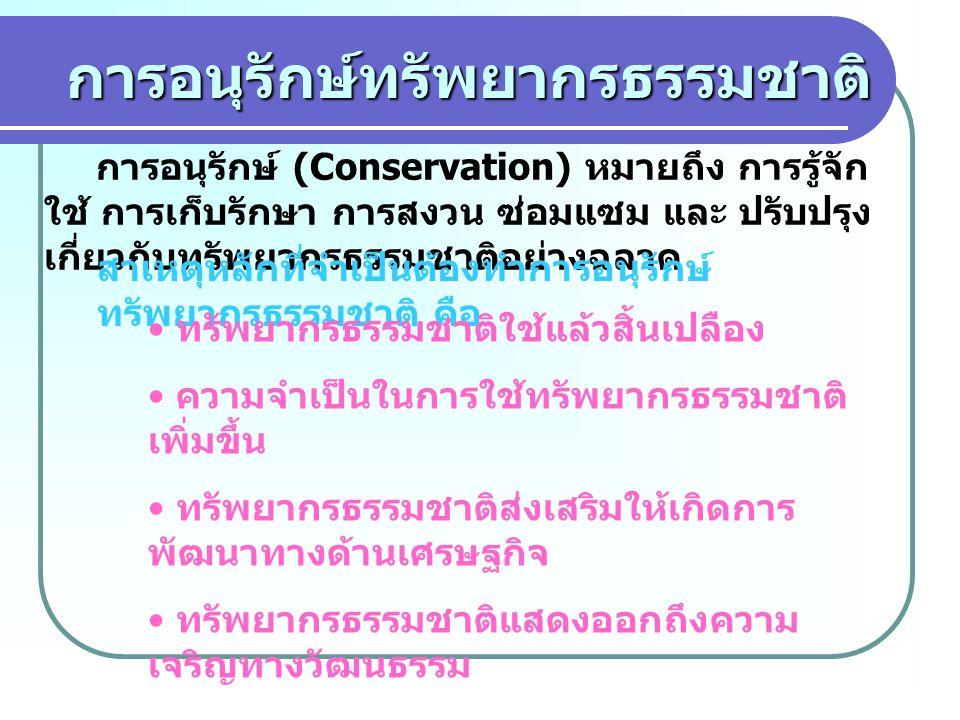 การอนุรักษ์ทรัพยากรธรรมชาติ การอนุรักษ์ (Conservation) หมายถึง การรู้จัก ใช้ การเก็บรักษา การสงวน ซ่อมแซม และ ปรับปรุง เกี่ยวกับทรัพยากรธรรมชาติอย่างฉลาด สาเหตุหลักที่จำเป็นต้องทำการอนุรักษ์ ทรัพยากรธรรมชาติ คือ ทรัพยากรธรรมชาติใช้แล้วสิ้นเปลือง ความจำเป็นในการใช้ทรัพยากรธรรมชาติ เพิ่มขึ้น ทรัพยากรธรรมชาติส่งเสริมให้เกิดการ พัฒนาทางด้านเศรษฐกิจ ทรัพยากรธรรมชาติแสดงออกถึงความ เจริญทางวัฒนธรรม