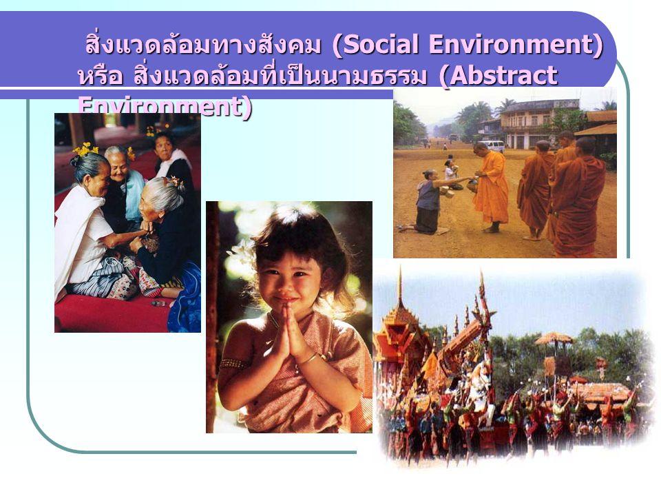 สิ่งแวดล้อมทางสังคม (Social Environment) หรือ สิ่งแวดล้อมที่เป็นนามธรรม (Abstract Environment) สิ่งแวดล้อมทางสังคม (Social Environment) หรือ สิ่งแวดล้