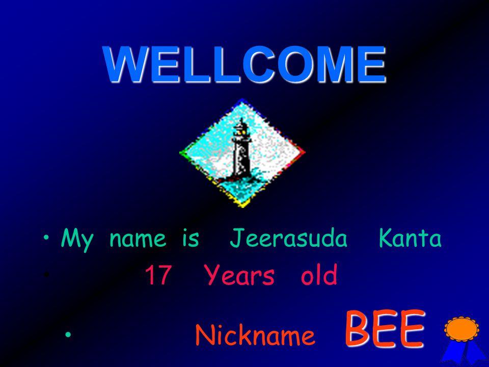 WELLCOME My name is Jeerasuda Kanta 17 Years old Nickname B EE
