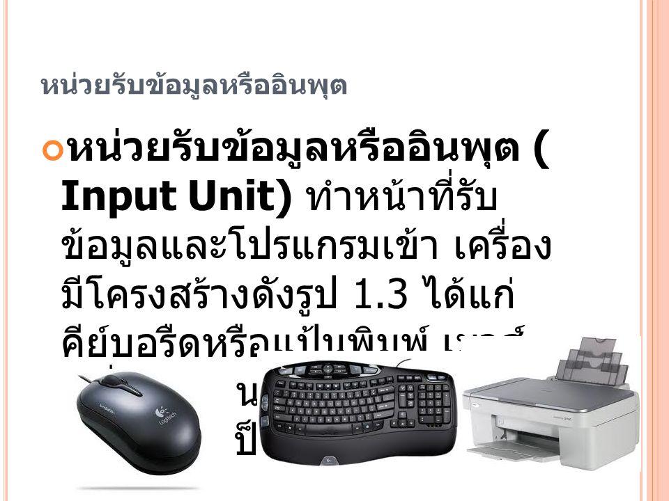 หน่วยรับข้อมูลหรืออินพุต หน่วยรับข้อมูลหรืออินพุต ( Input Unit) ทำหน้าที่รับ ข้อมูลและโปรแกรมเข้า เครื่อง มีโครงสร้างดังรูป 1.3 ได้แก่ คีย์บอรืดหรือแป้นพิมพ์ เมาส์ เครื่องสแกน เครื่องรูดบัตร Digitizer เป็นต้น