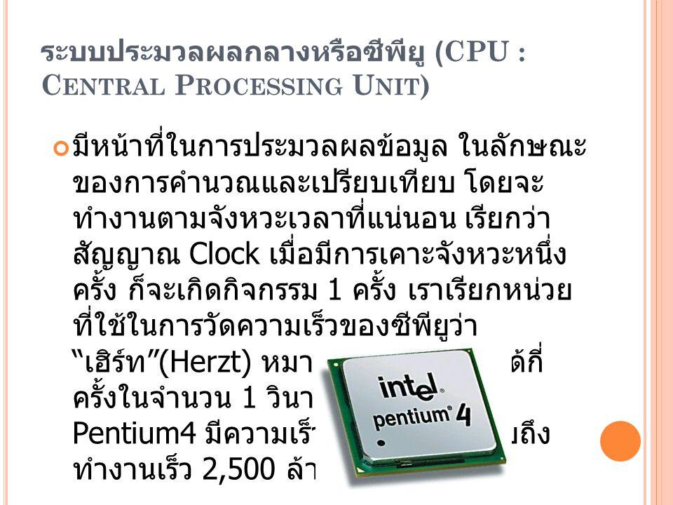 ระบบประมวลผลกลางหรือซีพียู (CPU : C ENTRAL P ROCESSING U NIT ) มีหน้าที่ในการประมวลผลข้อมูล ในลักษณะ ของการคำนวณและเปรียบเทียบ โดยจะ ทำงานตามจังหวะเวลาที่แน่นอน เรียกว่า สัญญาณ Clock เมื่อมีการเคาะจังหวะหนึ่ง ครั้ง ก็จะเกิดกิจกรรม 1 ครั้ง เราเรียกหน่วย ที่ใช้ในการวัดความเร็วของซีพียูว่า เฮิร์ท (Herzt) หมายถึงการทำงานได้กี่ ครั้งในจำนวน 1 วินาที เช่น ซีพียู Pentium4 มีความเร็ว 2.5 GHz หมายถึง ทำงานเร็ว 2,500 ล้านครั้ง