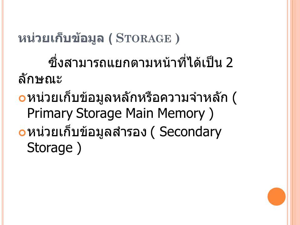 หน่วยเก็บข้อมูล ( S TORAGE ) ซึ่งสามารถแยกตามหน้าที่ได้เป็น 2 ลักษณะ หน่วยเก็บข้อมูลหลักหรือความจำหลัก ( Primary Storage Main Memory ) หน่วยเก็บข้อมูลสำรอง ( Secondary Storage )
