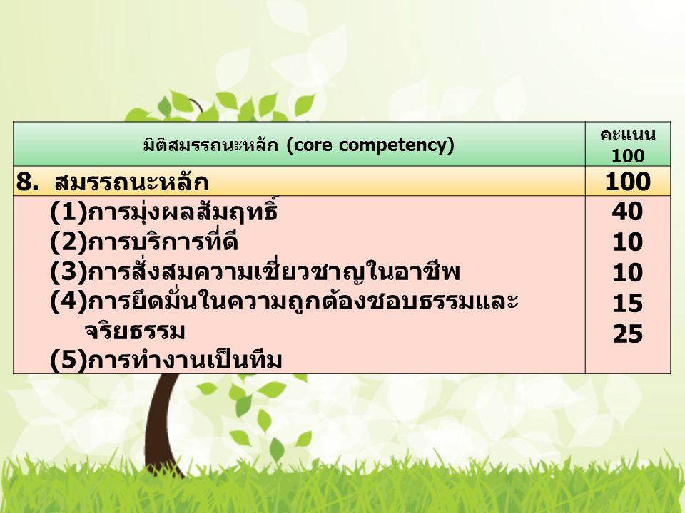 มิติสมรรถนะหลัก (core competency) คะแนน 100 8. สมรรถนะหลัก 100 (1) การมุ่งผลสัมฤทธิ์ (2) การบริการที่ดี (3) การสั่งสมความเชี่ยวชาญในอาชีพ (4) การยึดมั