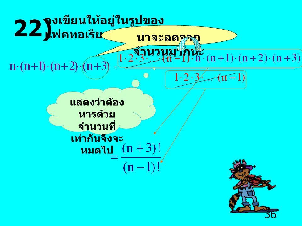 36 22) จงเขียนให้อยู่ในรูปของ แฟคทอเรียล น่าจะลดจาก จำนวนมากนะ แสดงว่าต้อง หารด้วย จำนวนที่ เท่ากันจึงจะ หมดไป